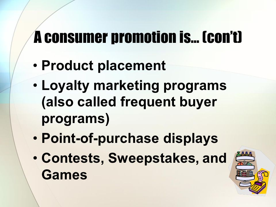 A consumer promotion is… (con't) Product placement Loyalty marketing programs (also called frequent buyer programs) Point-of-purchase displays Contests, Sweepstakes, and Games