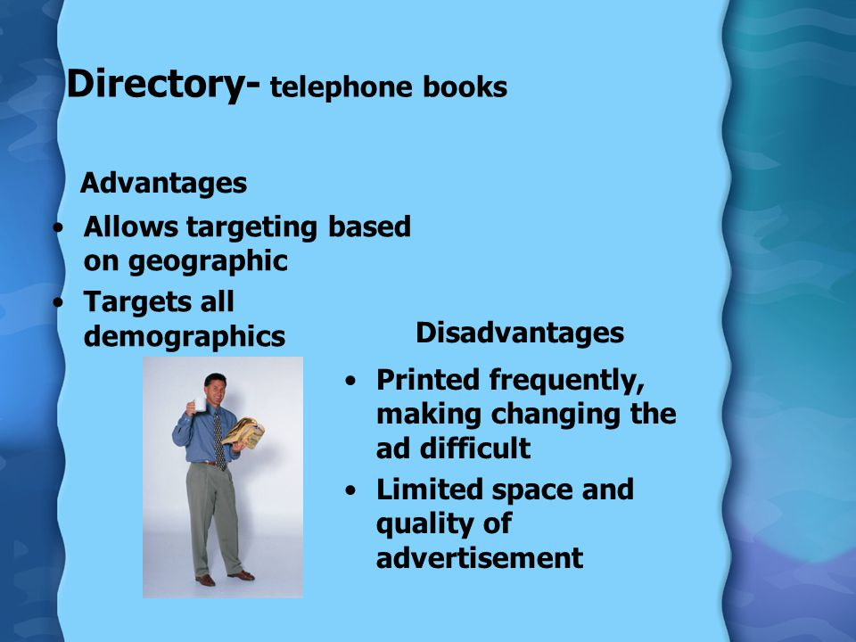 Directory- telephone books Advantages Allows targeting based on geographic Targets all demographics Disadvantages Printed frequently, making changing the ad difficult Limited space and quality of advertisement