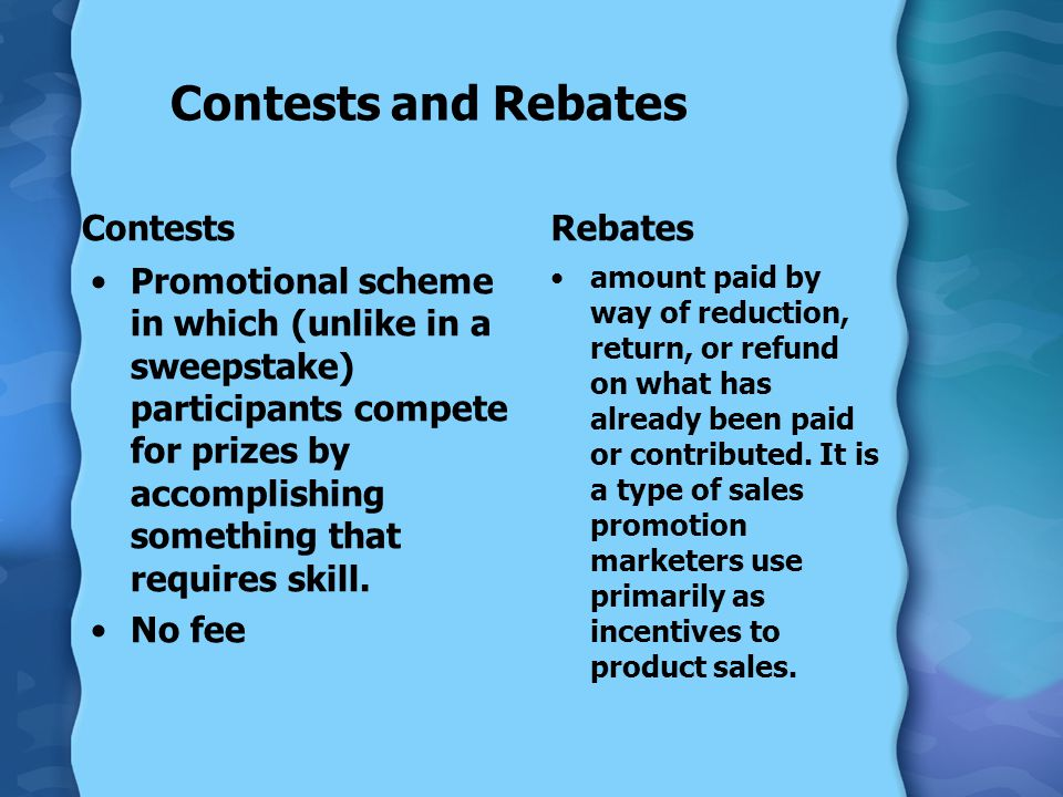 Contests and Rebates Contests Promotional scheme in which (unlike in a sweepstake) participants compete for prizes by accomplishing something that requires skill.