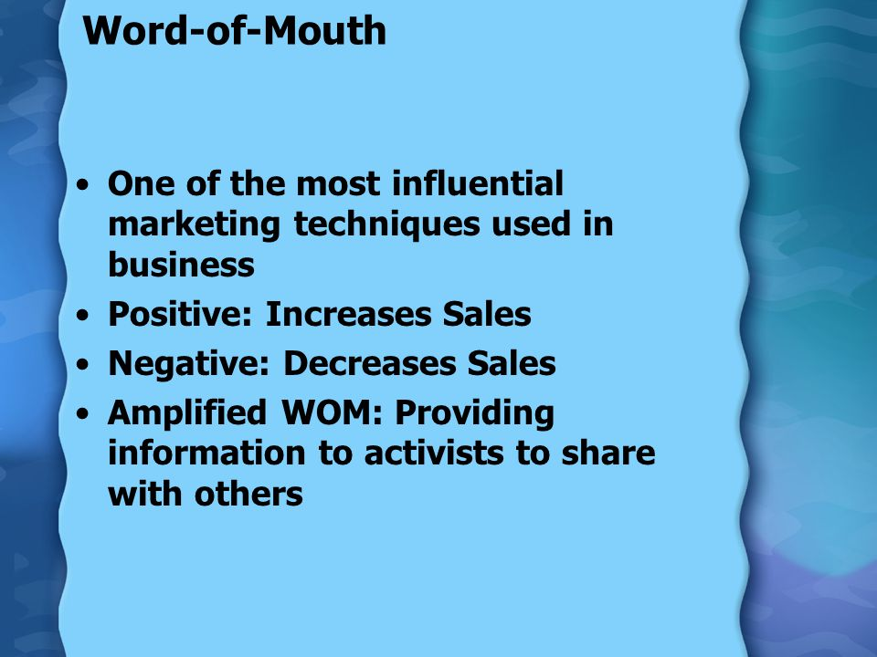 Word-of-Mouth One of the most influential marketing techniques used in business Positive: Increases Sales Negative: Decreases Sales Amplified WOM: Providing information to activists to share with others