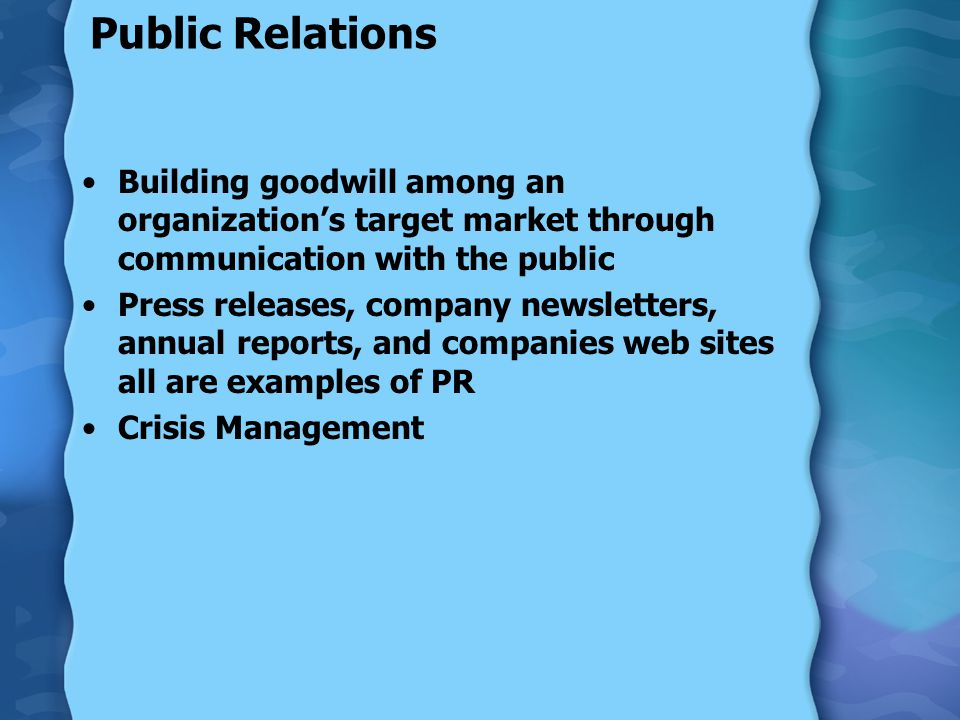 Public Relations Building goodwill among an organization's target market through communication with the public Press releases, company newsletters, annual reports, and companies web sites all are examples of PR Crisis Management