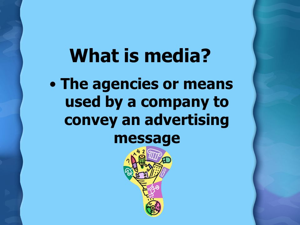 What is media The agencies or means used by a company to convey an advertising message
