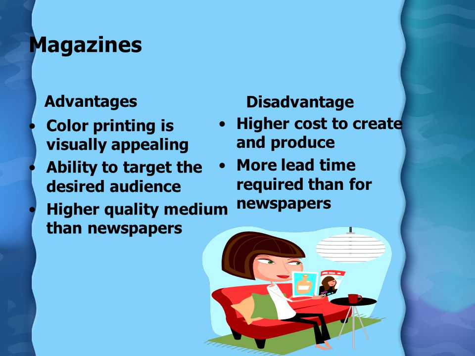 Magazines Advantages Color printing is visually appealing Ability to target the desired audience Higher quality medium than newspapers Disadvantage Higher cost to create and produce More lead time required than for newspapers
