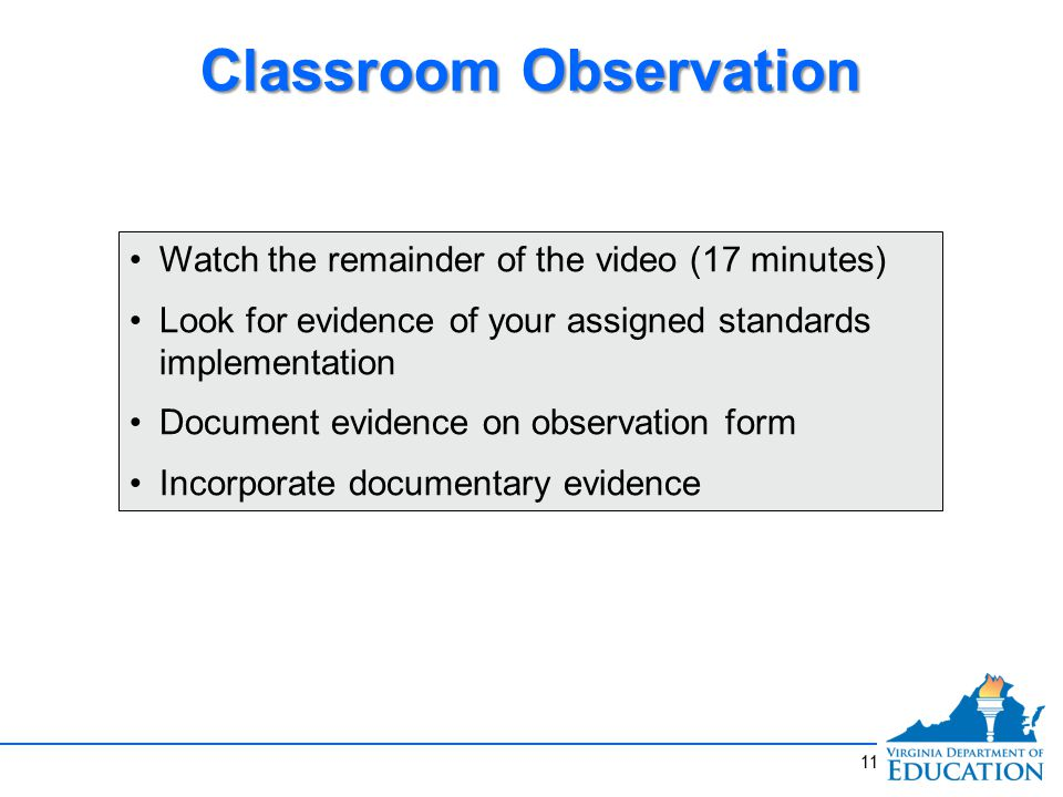11 Classroom Observation Watch the remainder of the video (17 minutes) Look for evidence of your assigned standards implementation Document evidence on observation form Incorporate documentary evidence