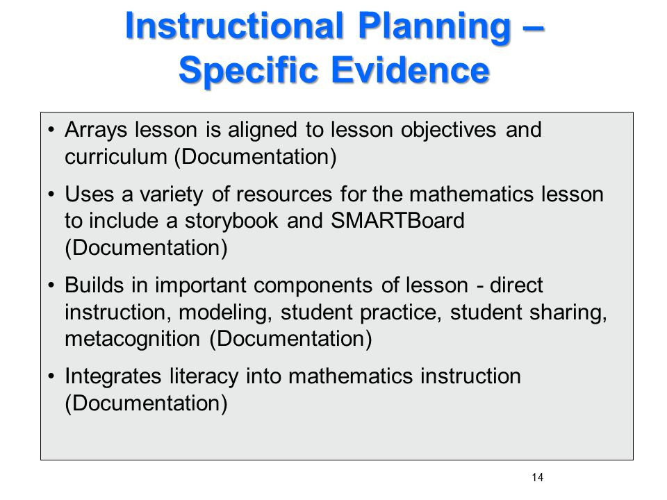 14 Instructional Planning – Specific Evidence Arrays lesson is aligned to lesson objectives and curriculum (Documentation) Uses a variety of resources for the mathematics lesson to include a storybook and SMARTBoard (Documentation) Builds in important components of lesson - direct instruction, modeling, student practice, student sharing, metacognition (Documentation) Integrates literacy into mathematics instruction (Documentation)