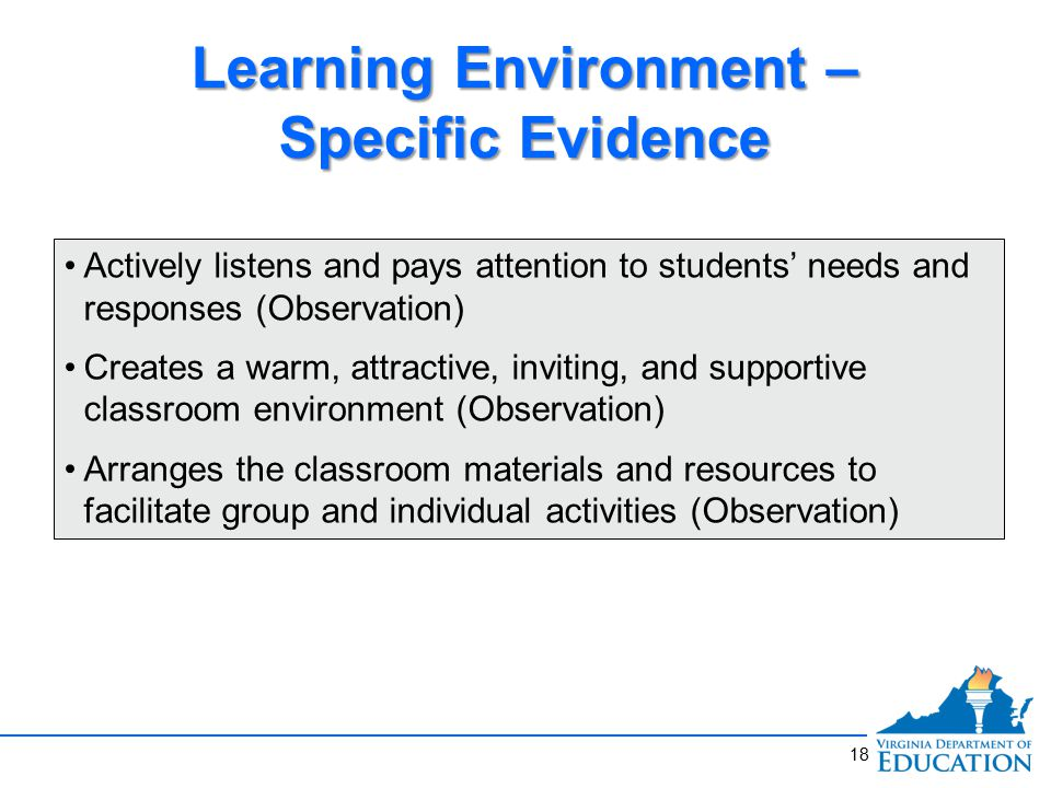 18 Learning Environment – Specific Evidence Actively listens and pays attention to students' needs and responses (Observation) Creates a warm, attractive, inviting, and supportive classroom environment (Observation) Arranges the classroom materials and resources to facilitate group and individual activities (Observation)