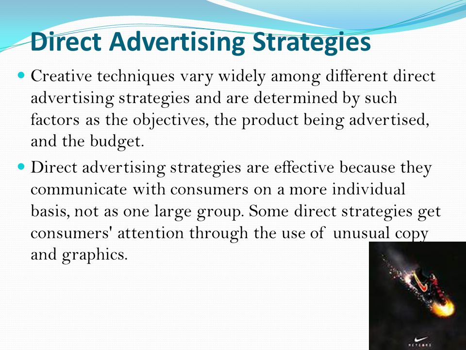 Direct Advertising Strategies Creative techniques vary widely among different direct advertising strategies and are determined by such factors as the objectives, the product being advertised, and the budget.