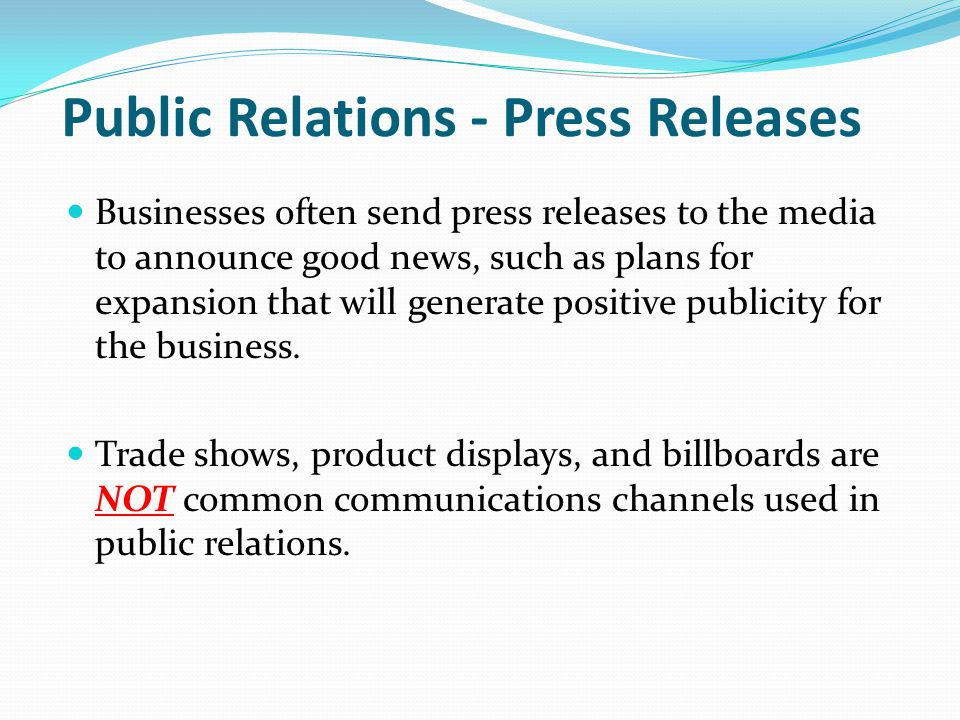 Public Relations - Press Releases Businesses often send press releases to the media to announce good news, such as plans for expansion that will generate positive publicity for the business.