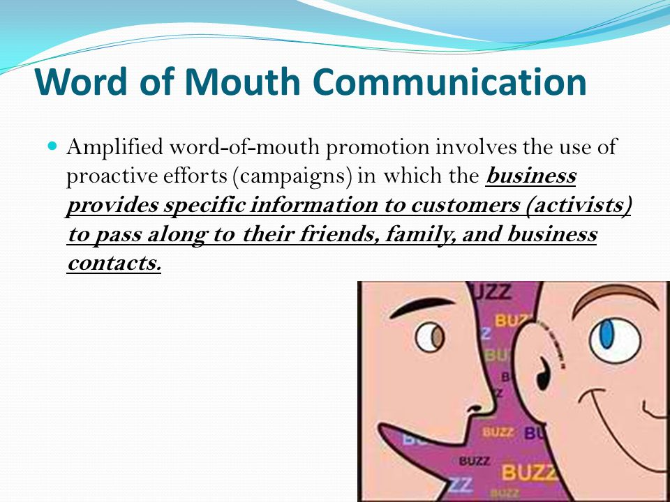 Word of Mouth Communication Amplified word-of-mouth promotion involves the use of proactive efforts (campaigns) in which the business provides specific information to customers (activists) to pass along to their friends, family, and business contacts.
