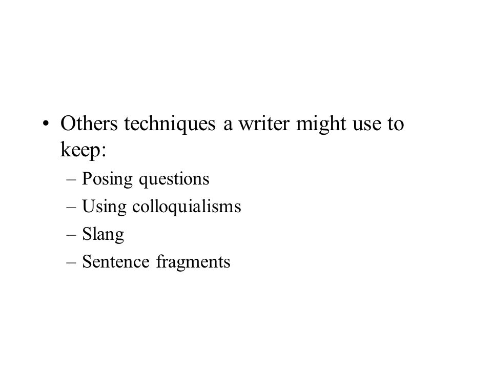 Others techniques a writer might use to keep: –Posing questions –Using colloquialisms –Slang –Sentence fragments