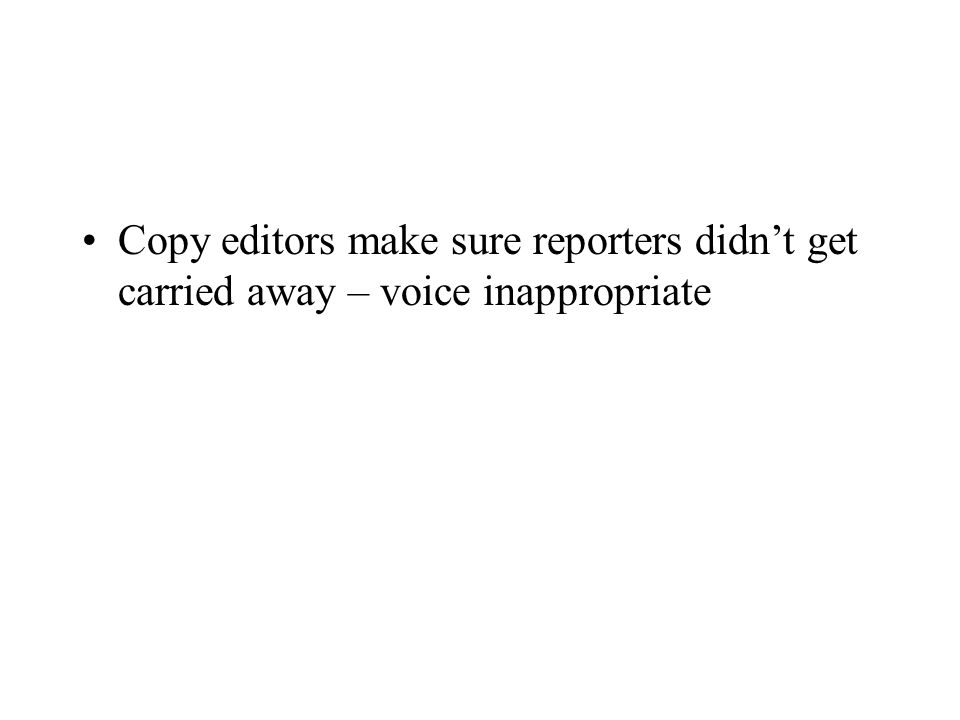 Copy editors make sure reporters didn't get carried away – voice inappropriate