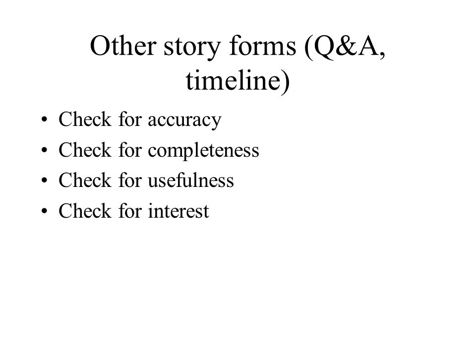 Other story forms (Q&A, timeline) Check for accuracy Check for completeness Check for usefulness Check for interest