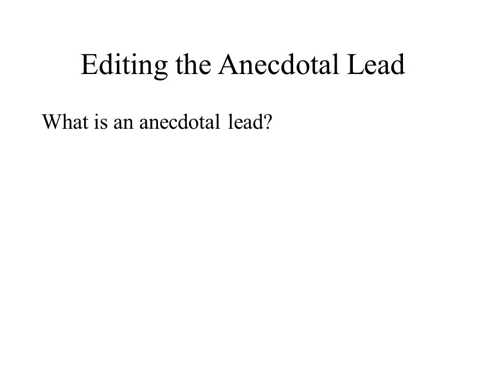 Editing the Anecdotal Lead What is an anecdotal lead