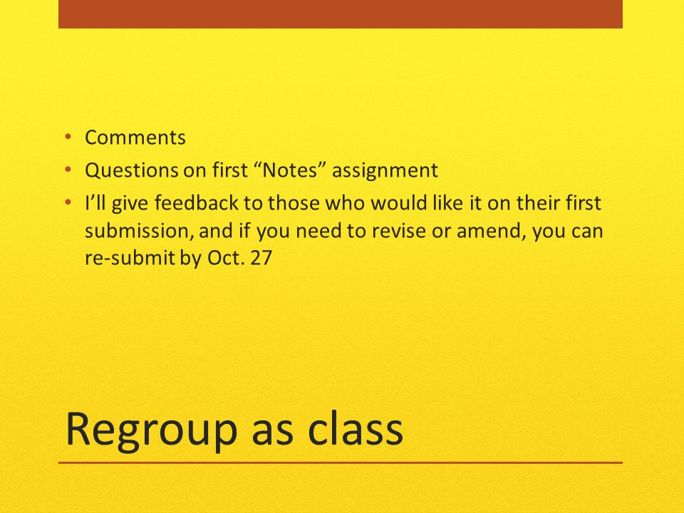 Regroup as class Comments Questions on first Notes assignment I'll give feedback to those who would like it on their first submission, and if you need to revise or amend, you can re-submit by Oct.