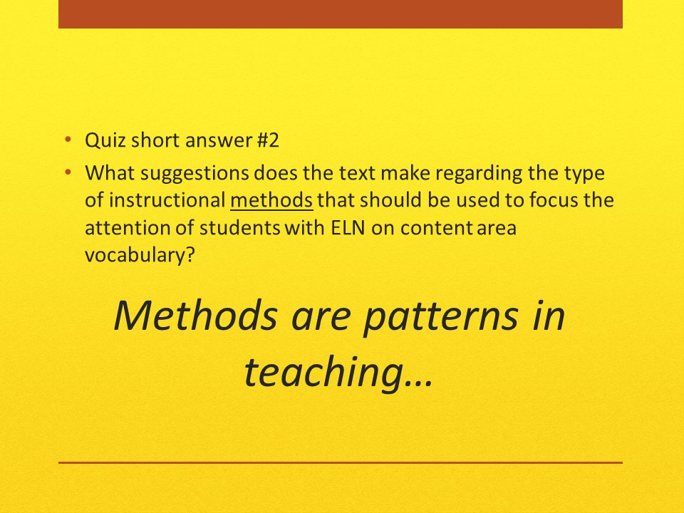 Methods are patterns in teaching… Quiz short answer #2 What suggestions does the text make regarding the type of instructional methods that should be used to focus the attention of students with ELN on content area vocabulary