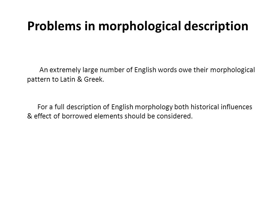 Problems in morphological description An extremely large number of English words owe their morphological pattern to Latin & Greek.