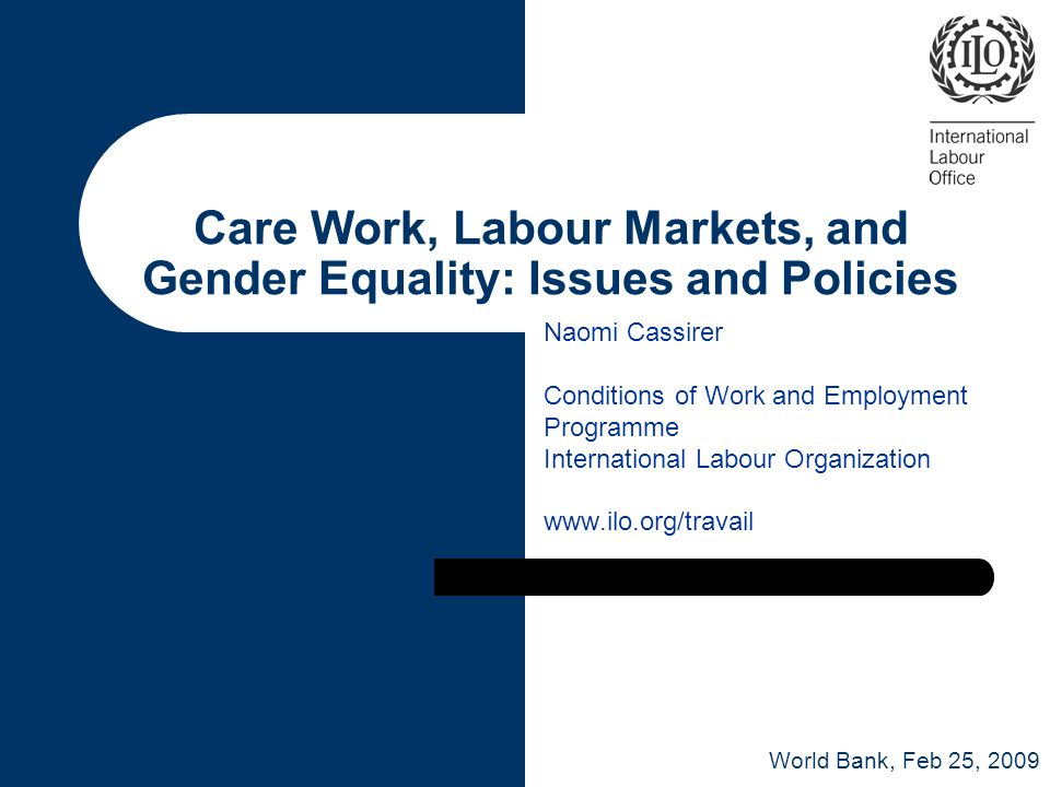 Care Work, Labour Markets, and Gender Equality: Issues and Policies Naomi Cassirer Conditions of Work and Employment Programme International Labour Organization   World Bank, Feb 25, 2009