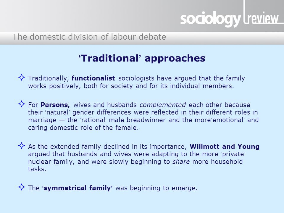 The domestic division of labour debate 'Traditional' approaches  Traditionally, functionalist sociologists have argued that the family works positively, both for society and for its individual members.