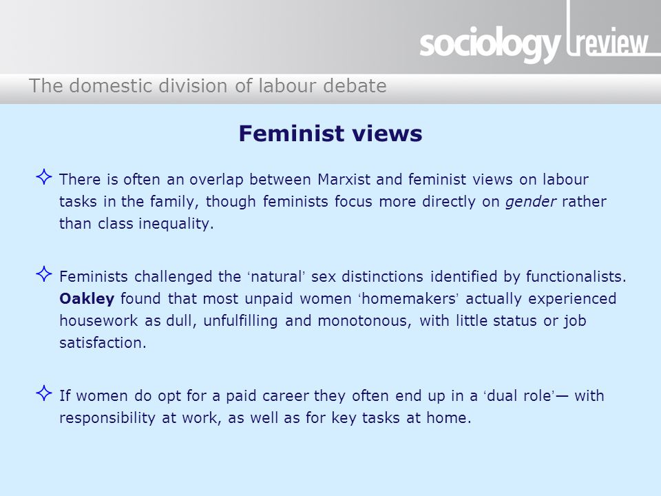 The domestic division of labour debate Feminist views  There is often an overlap between Marxist and feminist views on labour tasks in the family, though feminists focus more directly on gender rather than class inequality.