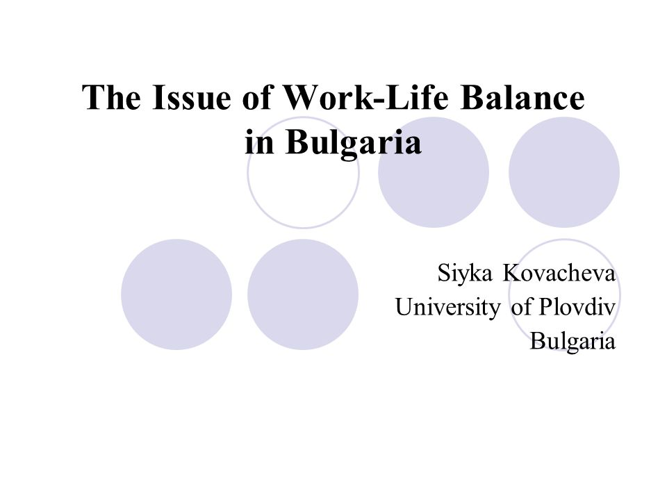 The Issue of Work-Life Balance in Bulgaria Siyka Kovacheva University of Plovdiv Bulgaria