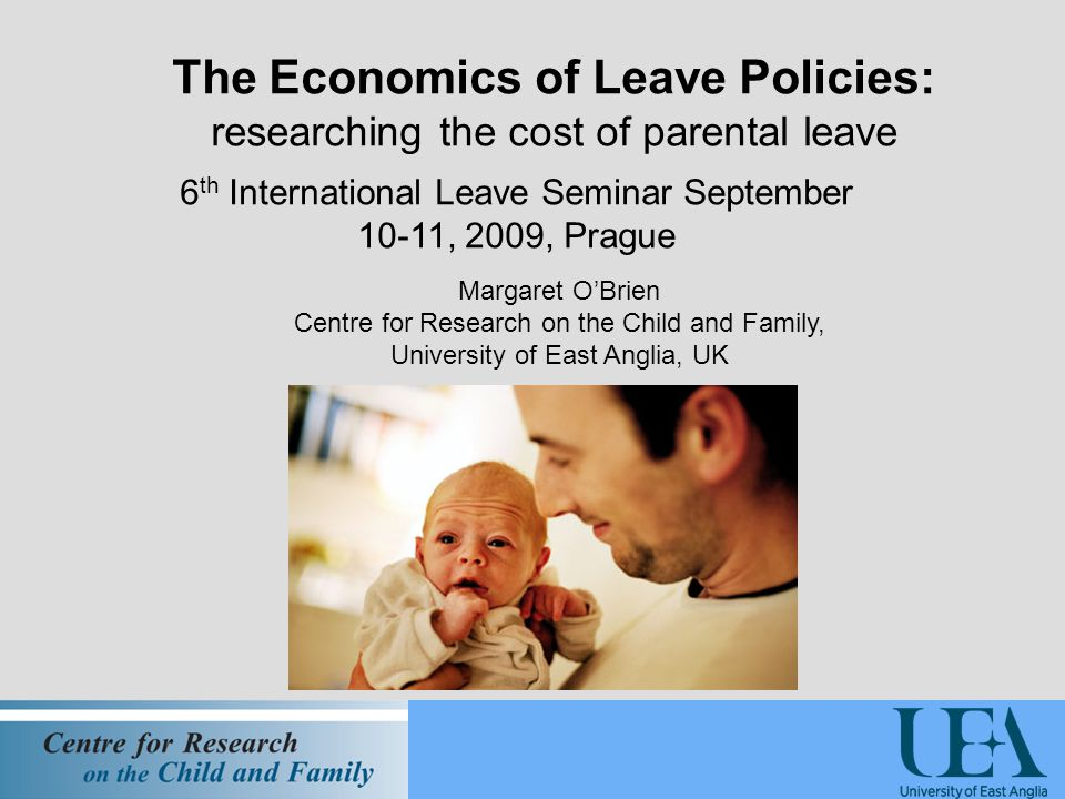 The Economics of Leave Policies: researching the cost of parental leave 6 th International Leave Seminar September 10-11, 2009, Prague Margaret O'Brien Centre for Research on the Child and Family, University of East Anglia, UK