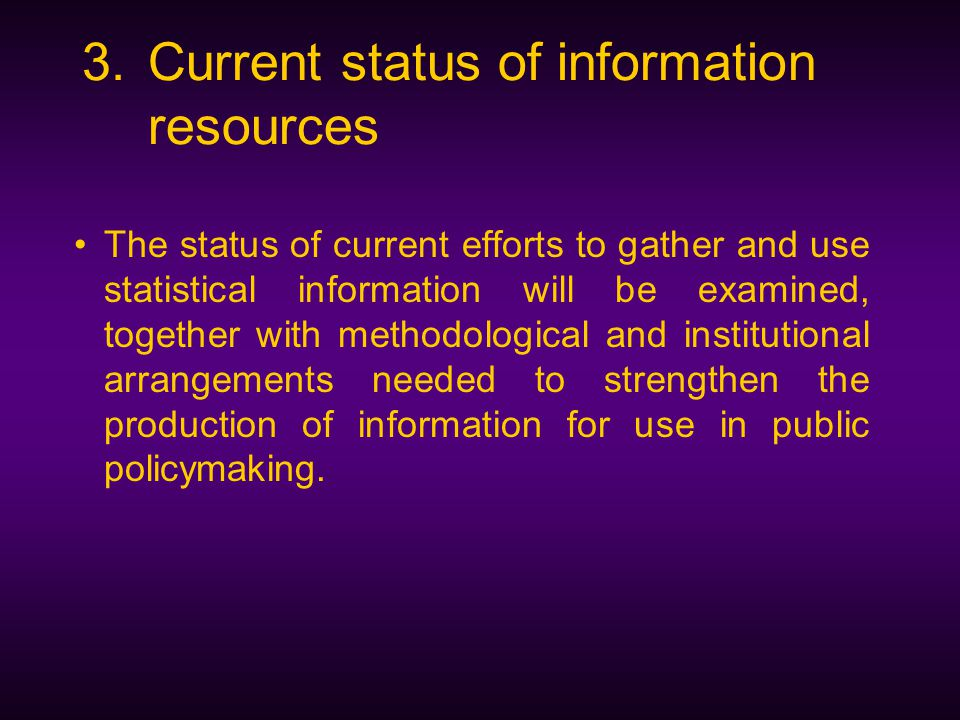 3.Current status of information resources The status of current efforts to gather and use statistical information will be examined, together with methodological and institutional arrangements needed to strengthen the production of information for use in public policymaking.