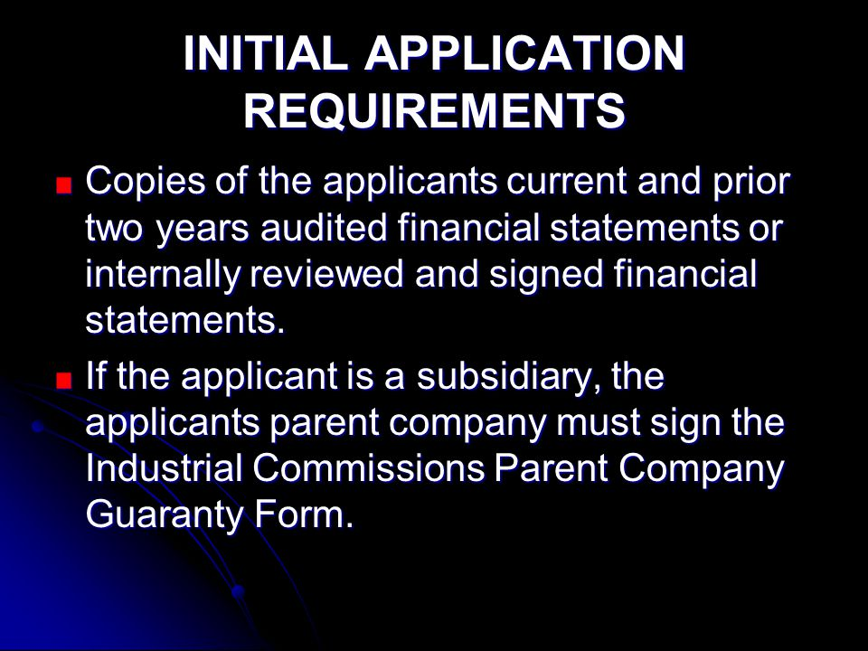 INITIAL APPLICATION REQUIREMENTS Copies of the applicants current and prior two years audited financial statements or internally reviewed and signed financial statements.
