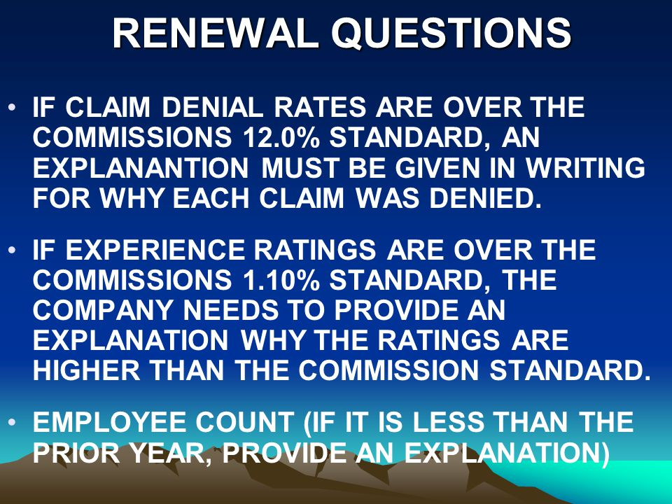 RENEWAL QUESTIONS RENEWAL QUESTIONS IF CLAIM DENIAL RATES ARE OVER THE COMMISSIONS 12.0% STANDARD, AN EXPLANANTION MUST BE GIVEN IN WRITING FOR WHY EACH CLAIM WAS DENIED.