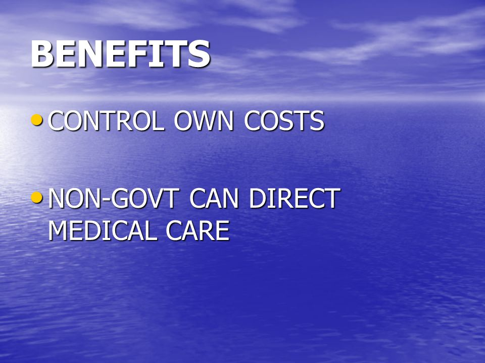 BENEFITS CONTROL OWN COSTS CONTROL OWN COSTS NON-GOVT CAN DIRECT MEDICAL CARE NON-GOVT CAN DIRECT MEDICAL CARE
