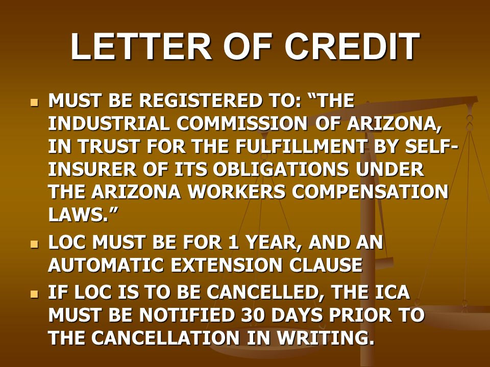 LETTER OF CREDIT MUST BE REGISTERED TO: THE INDUSTRIAL COMMISSION OF ARIZONA, IN TRUST FOR THE FULFILLMENT BY SELF- INSURER OF ITS OBLIGATIONS UNDER THE ARIZONA WORKERS COMPENSATION LAWS. MUST BE REGISTERED TO: THE INDUSTRIAL COMMISSION OF ARIZONA, IN TRUST FOR THE FULFILLMENT BY SELF- INSURER OF ITS OBLIGATIONS UNDER THE ARIZONA WORKERS COMPENSATION LAWS. LOC MUST BE FOR 1 YEAR, AND AN AUTOMATIC EXTENSION CLAUSE LOC MUST BE FOR 1 YEAR, AND AN AUTOMATIC EXTENSION CLAUSE IF LOC IS TO BE CANCELLED, THE ICA MUST BE NOTIFIED 30 DAYS PRIOR TO THE CANCELLATION IN WRITING.