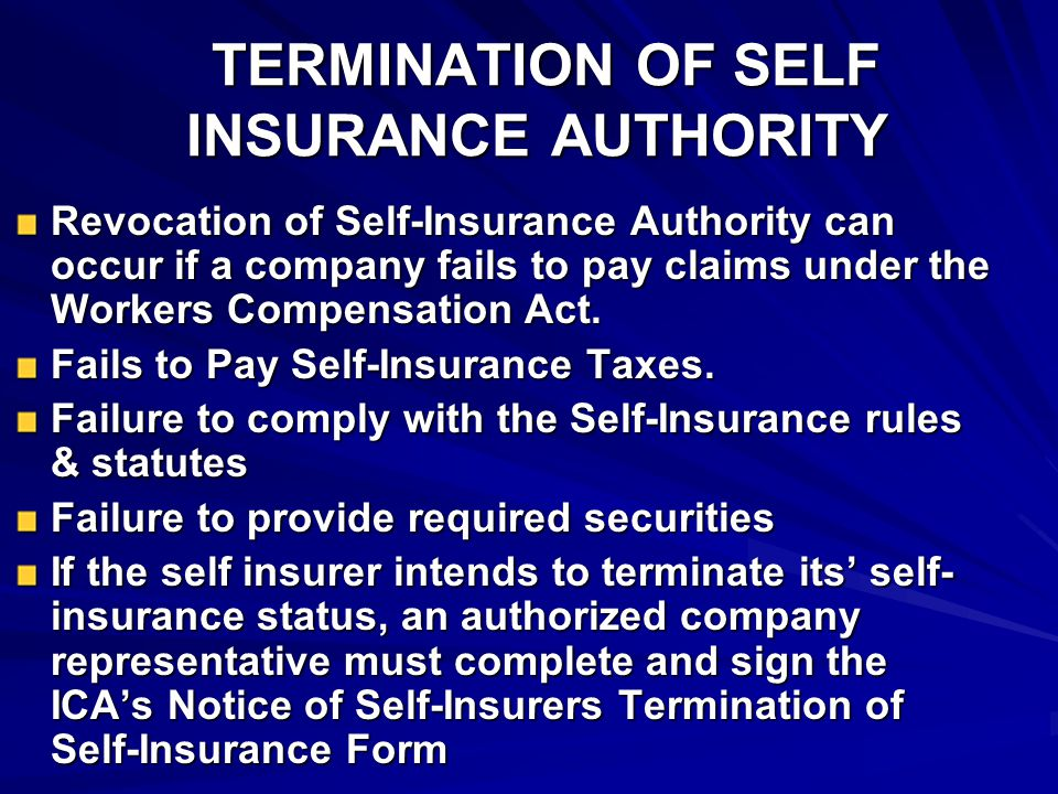 TERMINATION OF SELF INSURANCE AUTHORITY TERMINATION OF SELF INSURANCE AUTHORITY Revocation of Self-Insurance Authority can occur if a company fails to pay claims under the Workers Compensation Act.