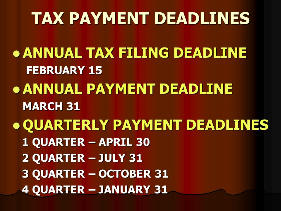 TAX PAYMENT DEADLINES ANNUAL TAX FILING DEADLINE ANNUAL TAX FILING DEADLINE FEBRUARY 15 FEBRUARY 15 ANNUAL PAYMENT DEADLINE ANNUAL PAYMENT DEADLINE MARCH 31 MARCH 31 QUARTERLY PAYMENT DEADLINES QUARTERLY PAYMENT DEADLINES 1 QUARTER – APRIL 30 1 QUARTER – APRIL 30 2 QUARTER – JULY 31 2 QUARTER – JULY 31 3 QUARTER – OCTOBER 31 3 QUARTER – OCTOBER 31 4 QUARTER – JANUARY 31 4 QUARTER – JANUARY 31