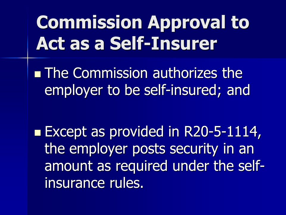 Commission Approval to Act as a Self-Insurer The Commission authorizes the employer to be self-insured; and The Commission authorizes the employer to be self-insured; and Except as provided in R , the employer posts security in an amount as required under the self- insurance rules.