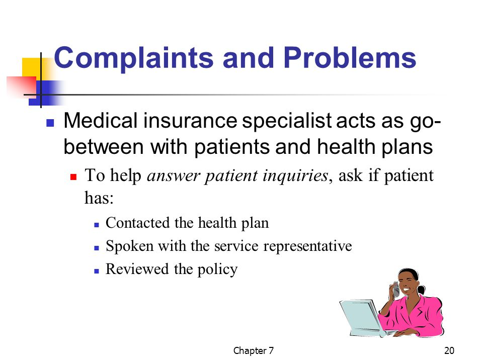 Chapter 720 Complaints and Problems Medical insurance specialist acts as go- between with patients and health plans To help answer patient inquiries, ask if patient has: Contacted the health plan Spoken with the service representative Reviewed the policy