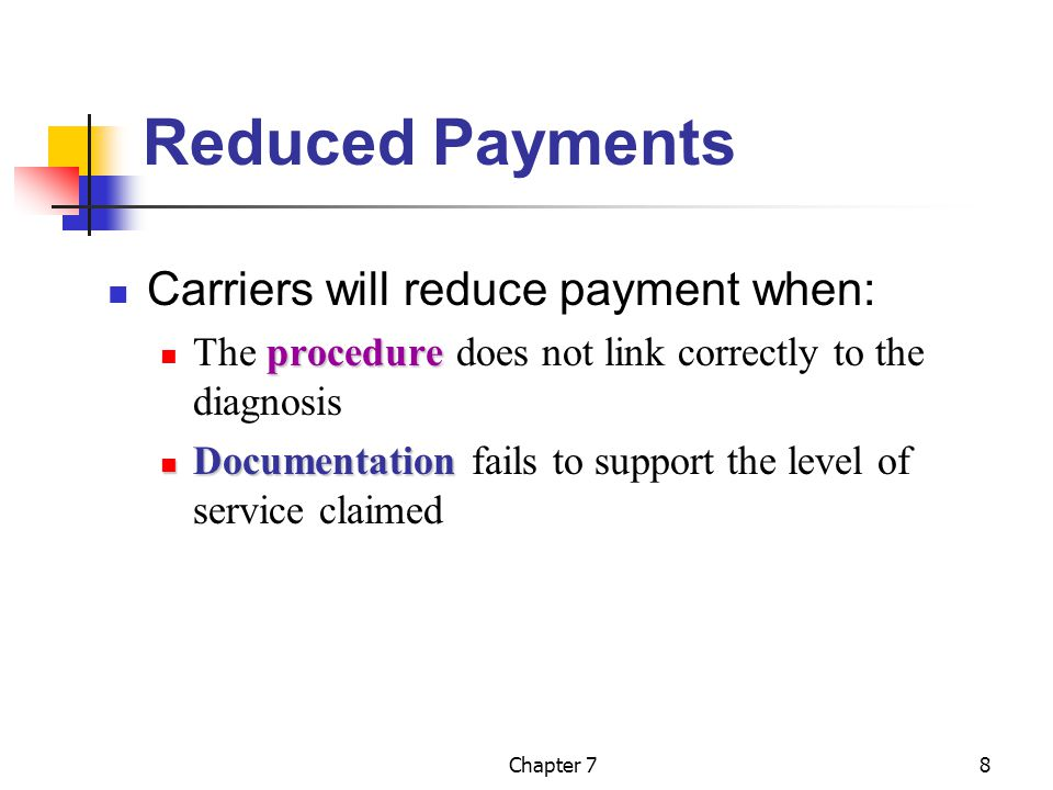 Chapter 78 Reduced Payments Carriers will reduce payment when: procedure The procedure does not link correctly to the diagnosis Documentation Documentation fails to support the level of service claimed