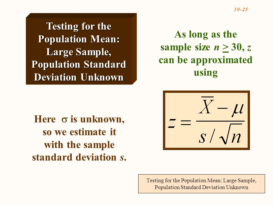 Testing for the Population Mean: Large Sample, Population Standard Deviation Unknown Here  is unknown, so we estimate it with the sample standard deviation s.