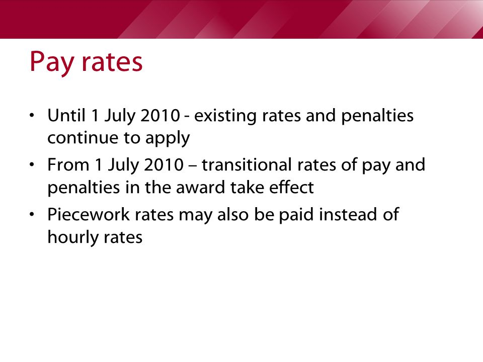 Pay rates Until 1 July existing rates and penalties continue to apply From 1 July 2010 – transitional rates of pay and penalties in the award take effect Piecework rates may also be paid instead of hourly rates