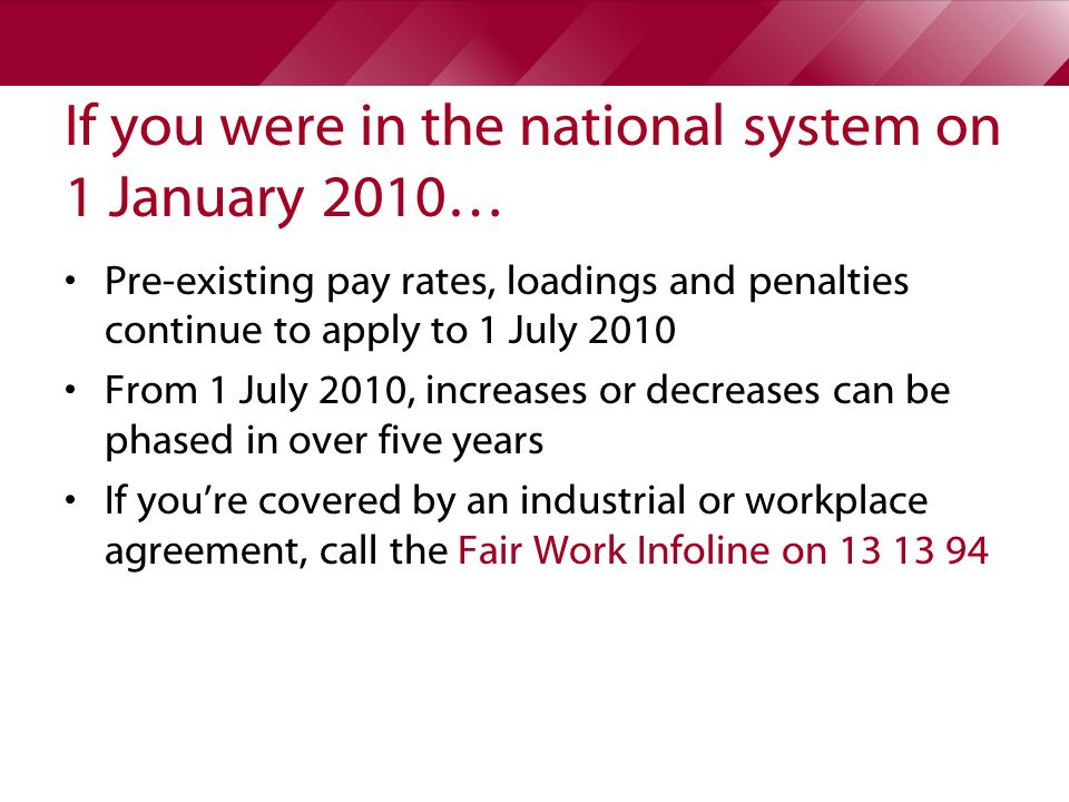 If you were in the national system on 1 January 2010… Pre-existing pay rates, loadings and penalties continue to apply to 1 July 2010 From 1 July 2010, increases or decreases can be phased in over five years If you're covered by an industrial or workplace agreement, call the Fair Work Infoline on