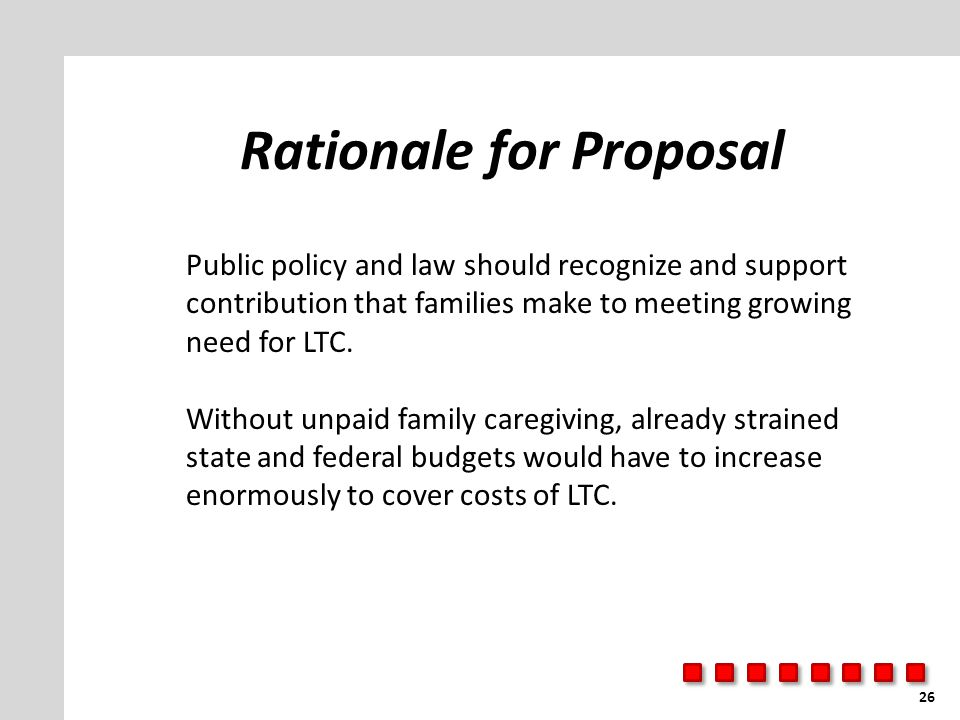 Rationale for Proposal 26 Public policy and law should recognize and support contribution that families make to meeting growing need for LTC.