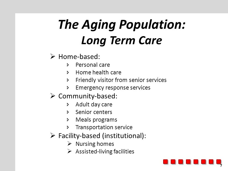 The Aging Population: Long Term Care  Home-based:  Personal care  Home health care  Friendly visitor from senior services  Emergency response services  Community-based:  Adult day care  Senior centers  Meals programs  Transportation service  Facility-based (institutional):  Nursing homes  Assisted-living facilities 7