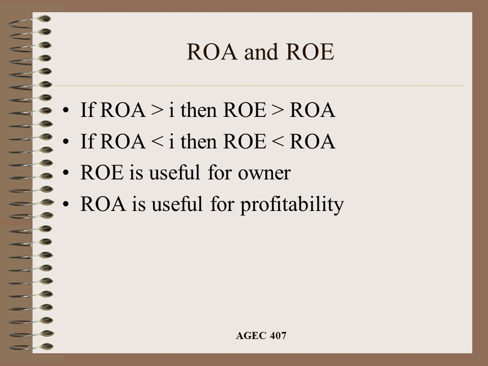 AGEC 407 ROA and ROE If ROA > i then ROE > ROA If ROA < i then ROE < ROA ROE is useful for owner ROA is useful for profitability
