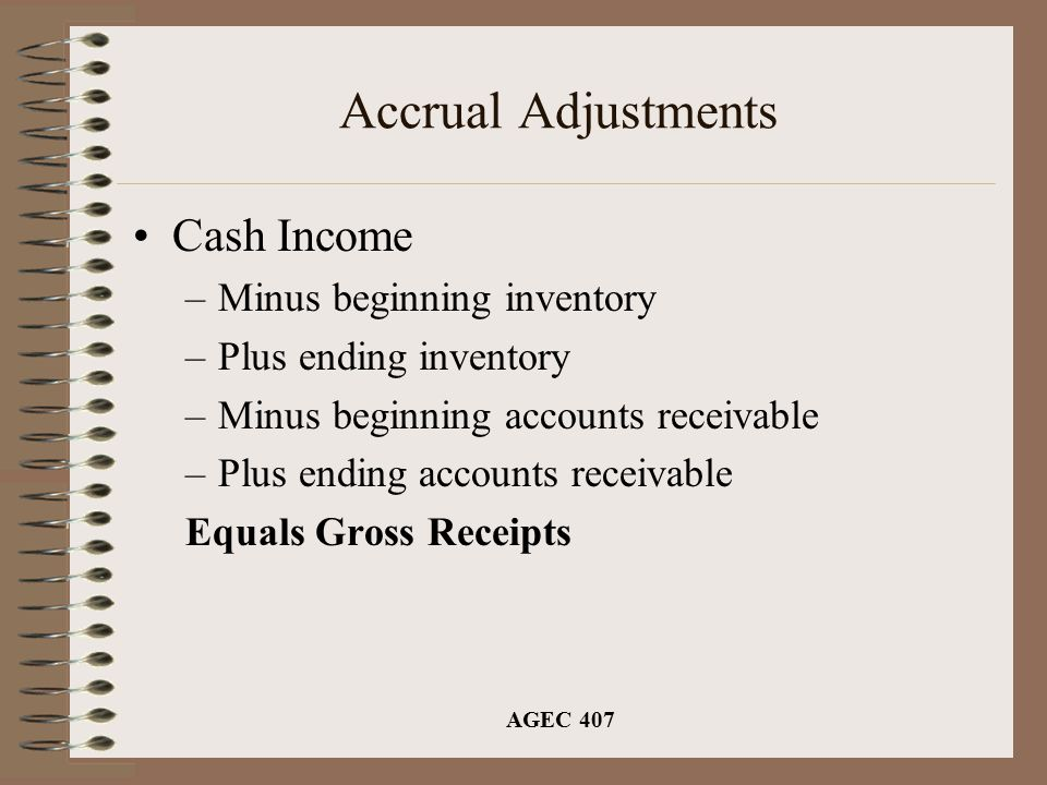AGEC 407 Accrual Adjustments Cash Income –Minus beginning inventory –Plus ending inventory –Minus beginning accounts receivable –Plus ending accounts receivable Equals Gross Receipts