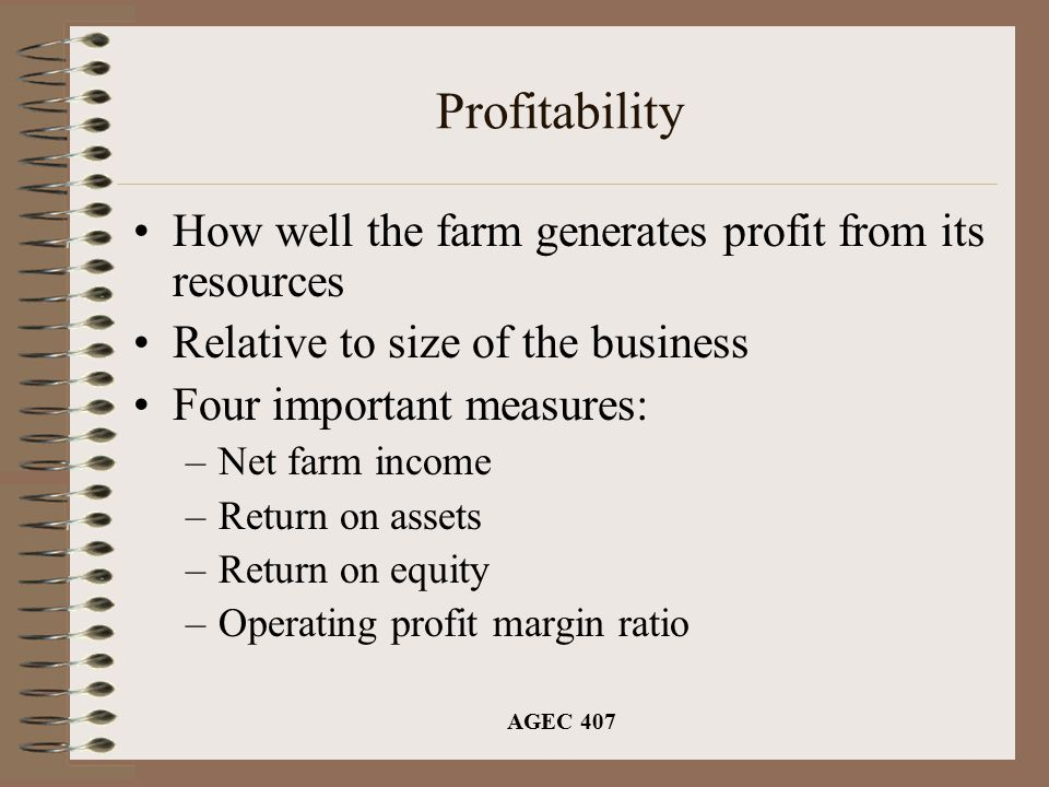 AGEC 407 Profitability How well the farm generates profit from its resources Relative to size of the business Four important measures: –Net farm income –Return on assets –Return on equity –Operating profit margin ratio
