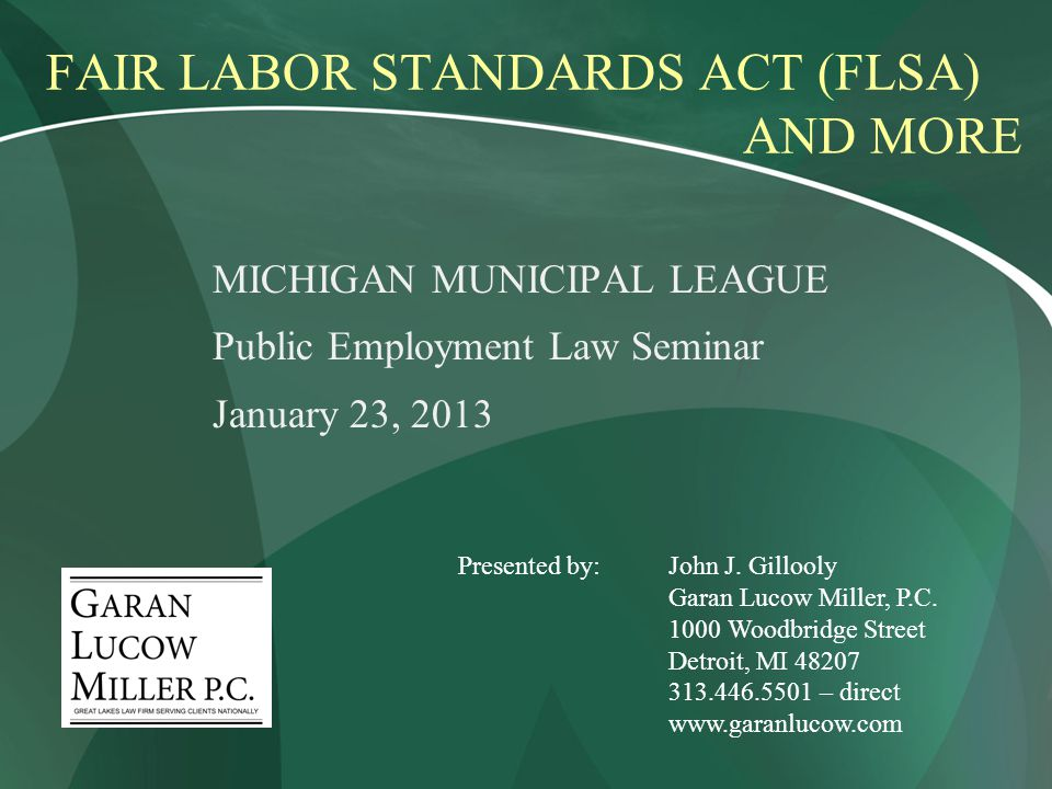 FAIR LABOR STANDARDS ACT (FLSA) AND MORE MICHIGAN MUNICIPAL LEAGUE Public Employment Law Seminar January 23, 2013 Presented by:John J.
