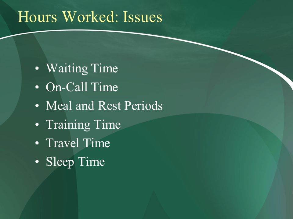 Hours Worked: Issues Waiting Time On-Call Time Meal and Rest Periods Training Time Travel Time Sleep Time
