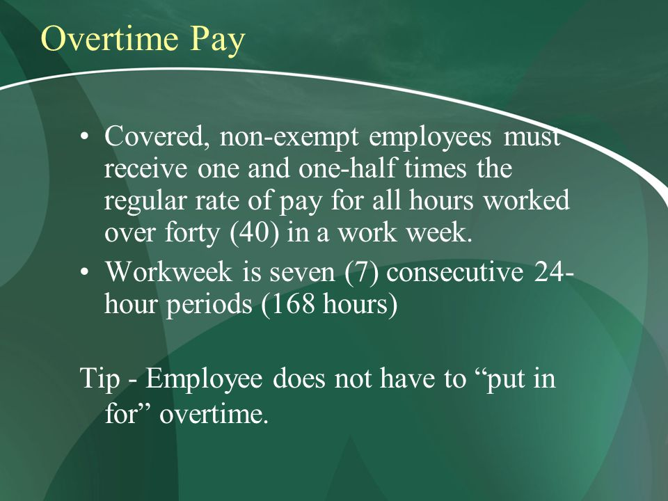 Overtime Pay Covered, non-exempt employees must receive one and one-half times the regular rate of pay for all hours worked over forty (40) in a work week.