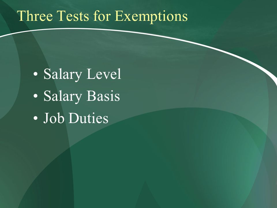 Three Tests for Exemptions Salary Level Salary Basis Job Duties