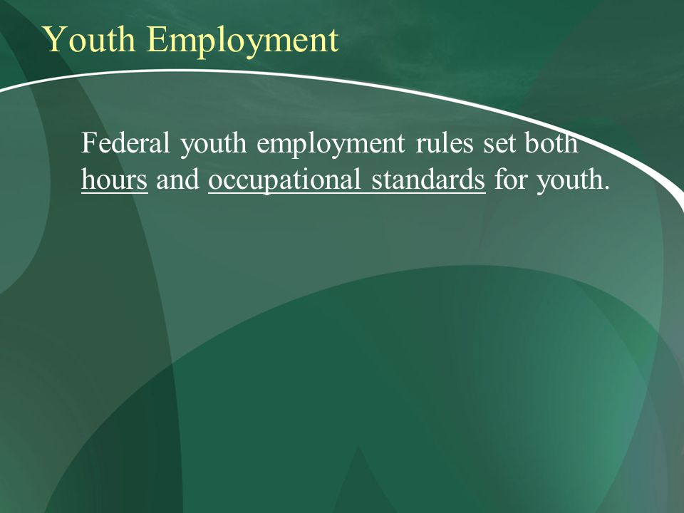 Youth Employment Federal youth employment rules set both hours and occupational standards for youth.