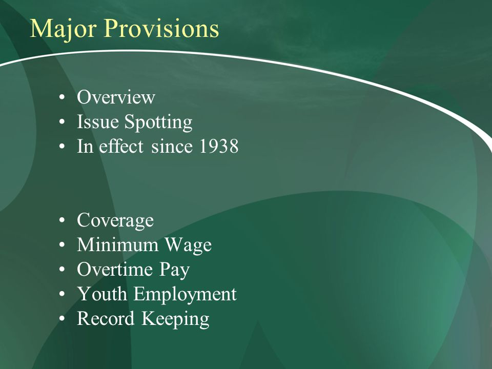 Major Provisions Overview Issue Spotting In effect since 1938 Coverage Minimum Wage Overtime Pay Youth Employment Record Keeping