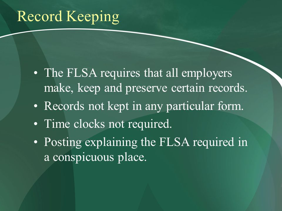 Record Keeping The FLSA requires that all employers make, keep and preserve certain records.